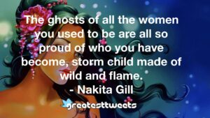 The ghosts of all the women you used to be are all so proud of who you have become, storm child made of wild and flame. - Nakita Gill
