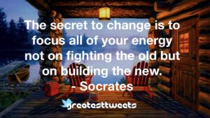 The secret to change is to focus all of your energy not on fighting the old but on building the new. - Socrates