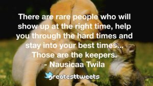 There are rare people who will show up at the right time, help you through the hard times and stay into your best times... Those are the keepers. - Nausicaa Twila