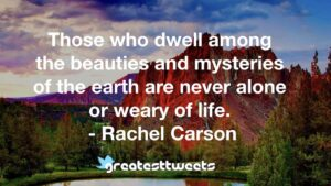 Those who dwell among the beauties and mysteries of the earth are never alone or weary of life. - Rachel Carson