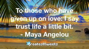 To those who have given up on love: I say trust life a little bit. - Maya Angelou