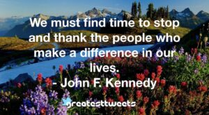 We must find time to stop and thank the people who make a difference in our lives. - John F. Kennedy