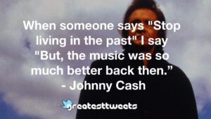 """When someone says """"Stop living in the past"""" I say """"But, the music was so much better back then."""" - Johnny Cash"""