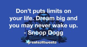 Don't puts limits on your life. Dream big and you may never wake up. - Snoop Dogg