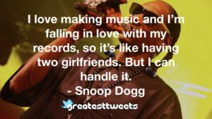 I love making music and I'm falling in love with my records, so it's like having two girlfriends. But I can handle it. - Snoop Dogg