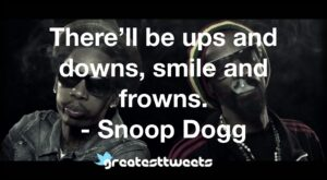 There'll be ups and downs, smile and frowns. - Snoop Dogg