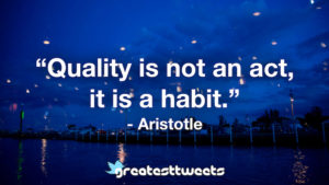 """""""Quality is not an act, it is a habit."""" - Aristotle.001"""
