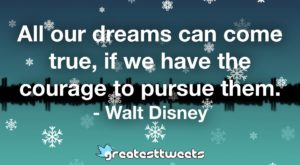 All our dreams can come true, if we have the courage to pursue them. - Walt Disney