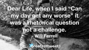 "Dear Life, when I said ""Can my day get any worse"" it was a rhetorical question not a challenge. - Will Ferrell"