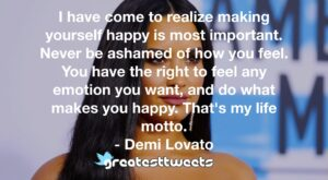 I have come to realize making yourself happy is most important. Never be ashamed of how you feel. You have the right to feel any emotion you want, and do what makes you happy. That's my life motto.- Demi Lovato.001