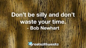 Don't be silly and don't waste your time. - Bob Newhart