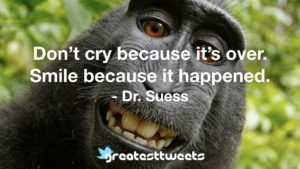 Don't cry because it's over. Smile because it happened. - Dr. Suess