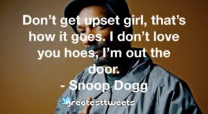 Don't get upset girl, that's how it goes. I don't love you hoes, I'm out the door. - Snoop Dogg