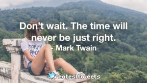 Don't wait. The time will never be just right. - Mark Twain