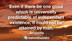 Even if there be one good which is universally predictable of independent existence, it could not be attained by man. -Aristotle