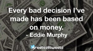 Every bad decision I've made has been based on money. - Eddie Murphy