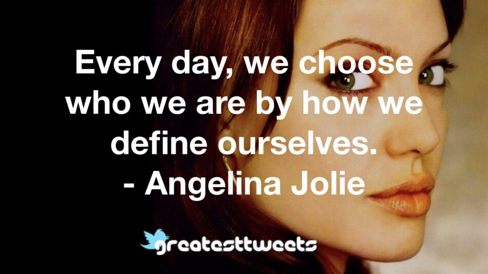 Every day, we choose who we are by how we define ourselves. - Angelina Jolie