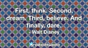 First, think. Second, dream. Third, believe. And finally, dare. - Walt Disney