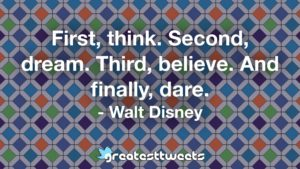 First, think. Second, dream. Third, believe. And finally, dare. - Walt Disney