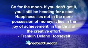 Go for the moon. If you don't get it, you'll still be heading for a star. Happiness lies not in the mere possession of money; it lies in the joy of achievement, in the thrill of the creative effort.- Franklin Delano Roosevelt.001