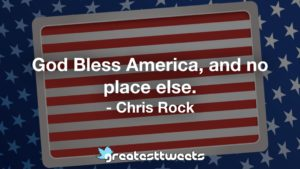 God Bless America, and no place else. - Chris Rock