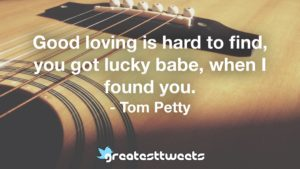 Good loving is hard to find, you got lucky babe, when I found you. - Tom Petty