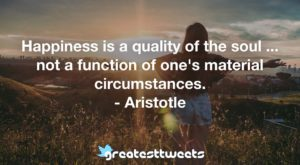Happiness is a quality of the soul ... not a function of one's material circumstances. - Aristotle