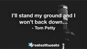 I'll stand my ground and I won't back down… - Tom Petty