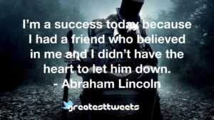 I'm a success today because I had a friend who believed in me and I didn't have the heart to let him down. - Abraham Lincoln