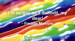 I'm as gay as a daffodil, my dear! - Freddie Mercury