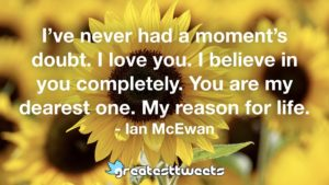 I've never had a moment's doubt. I love you. I believe in you completely. You are my dearest one. My reason for life. - Ian McEwan