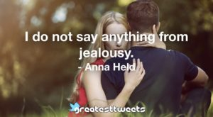 I do not say anything from jealousy. - Anna Held