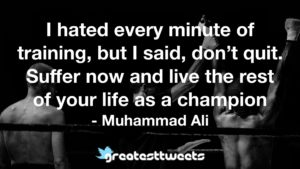 I hated every minute of training, but I said, don't quit. Suffer now and live the rest of your life as a champion - Muhammad Ali