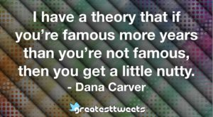 I have a theory that if you're famous more years than you're not famous, then you get a little nutty. - Dana Carver