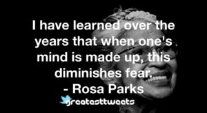 I have learned over the years that when one's mind is made up, this diminishes fear. - Rosa Parks