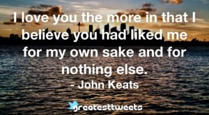 I love you the more in that I believe you had liked me for my own sake and for nothing else. - John Keats
