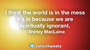 I think the world is in the mess it's in because we are spiritually ignorant. - Shirley MacLaine