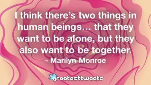 I think there's two things in human beings… that they want to be alone, but they also want to be together. - Marilyn Monroe