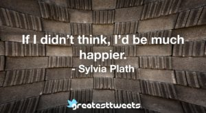 If I didn't think, I'd be much happier. - Sylvia Plath