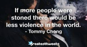 If more people were stoned there would be less violence in the world. - Tommy Chong
