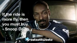If the ride is more fly, then you must buy. - Snoop Dogg
