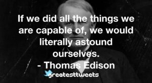 If we did all the things we are capable of, we would literally astound ourselves. - Thomas Edison