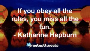 If you obey all the rules, you miss all the fun. - Katharine Hepburn