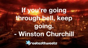 If you're going through hell, keep going. - Winston Churchill