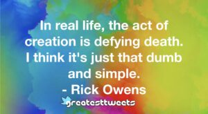 In real life, the act of creation is defying death. I think it's just that dumb and simple. - Rick Owens