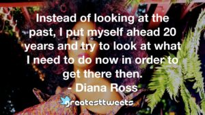Instead of looking at the past, I put myself ahead 20 years and try to look at what I need to do now in order to get there then. - Diana Ross
