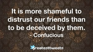 It is more shameful to distrust our friends than to be deceived by them. - Confucious