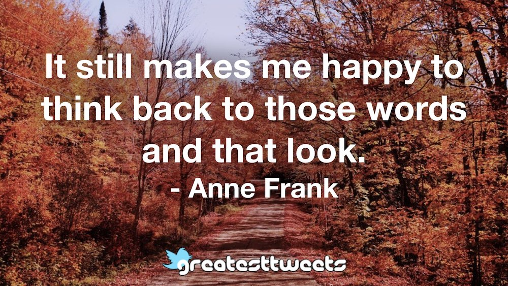 It still makes me happy to think back to those words and that look. - Anne Frank
