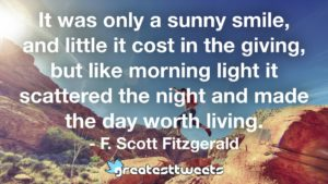 It was only a sunny smile, and little it cost in the giving, but like morning light it scattered the night and made the day worth living. - F. Scott Fitzgerald