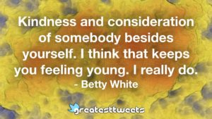 Kindness and consideration of somebody besides yourself. I think that keeps you feeling young. I really do. - Betty White